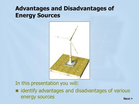 Advantages and Disadvantages of Energy Sources In this presentation you will: identify advantages and disadvantages of various energy sources Next >