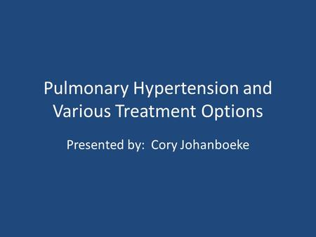 Pulmonary Hypertension and Various Treatment Options Presented by: Cory Johanboeke.