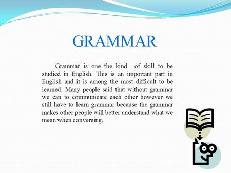 GRAMMAR Grammar is one the kind of skill to be studied in English. This is an important part in English and it is among the most difficult to be learned.