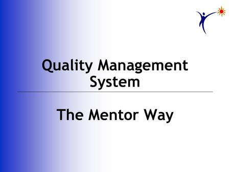 Quality Management System The Mentor Way. Inconsistency thy name is humanity Wise men's answer is the path of Quality Human nature's to rationalize failure.