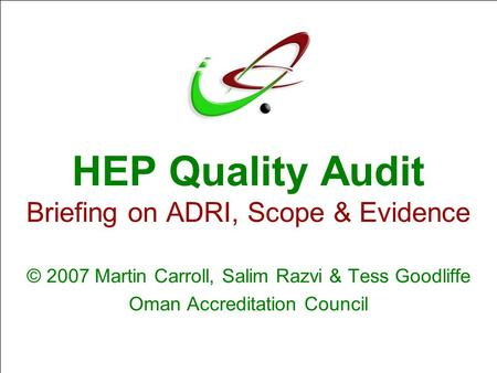 HEP Quality Audit Briefing on ADRI, Scope & Evidence © 2007 Martin Carroll, Salim Razvi & Tess Goodliffe Oman Accreditation Council.