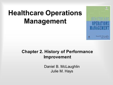Chapter 2. History of Performance Improvement Daniel B. McLaughlin Julie M. Hays Healthcare Operations Management.