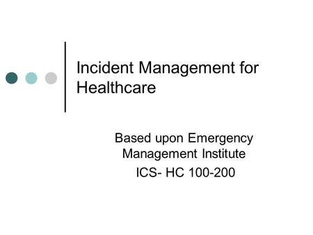 Incident Management for Healthcare Based upon Emergency Management Institute ICS- HC 100-200.