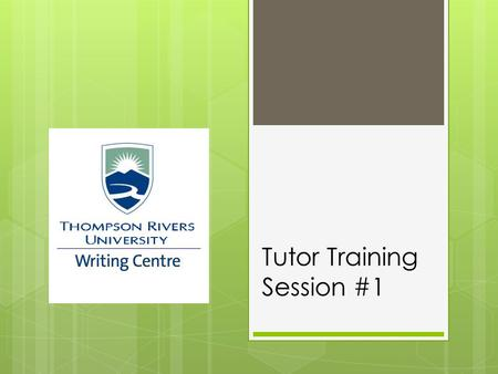 Tutor Training Session #1. TRU Writing Centre Goal To support students by helping students become better, more confident writers.
