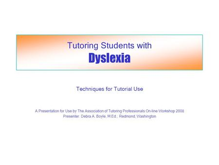 Tutoring Students with Dyslexia Techniques for Tutorial Use A Presentation for Use by The Association of Tutoring Professionals On-line Workshop 2008 Presenter:
