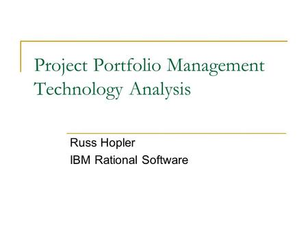 Project Portfolio Management Technology Analysis Russ Hopler IBM Rational Software.