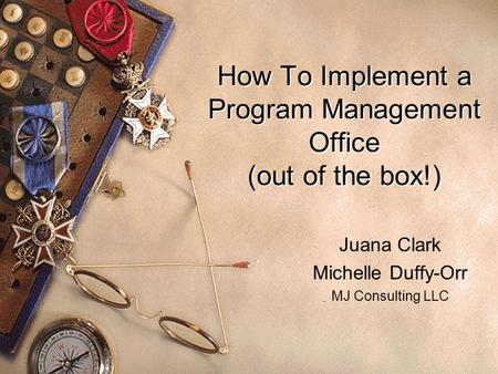 How To Implement a Program Management Office (out of the box!) Juana Clark Michelle Duffy-Orr MJ Consulting LLC.