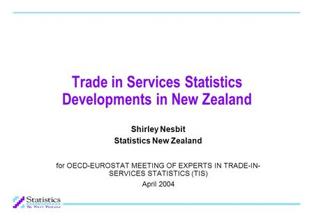 Trade in Services Statistics Developments in New Zealand Shirley Nesbit Statistics New Zealand for OECD-EUROSTAT MEETING OF EXPERTS IN TRADE-IN- SERVICES.