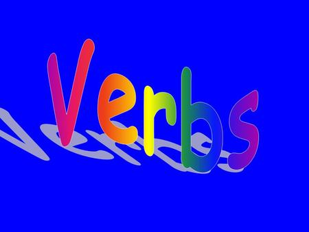 Verbs Verbs are the most important words in a sentence Every sentence must have at least one verb Verbs can change in several ways They can be in the.