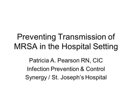 Preventing Transmission of MRSA in the Hospital Setting Patricia A. Pearson RN, CIC Infection Prevention & Control Synergy / St. Joseph's Hospital.