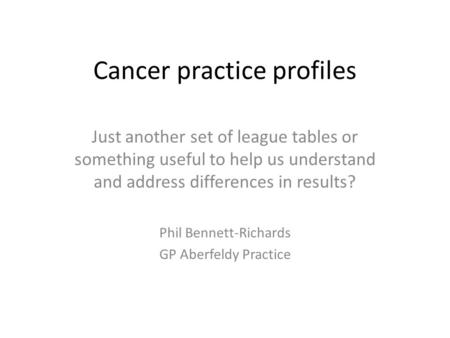 Cancer practice profiles Just another set of league tables or something useful to help us understand and address differences in results? Phil Bennett-Richards.