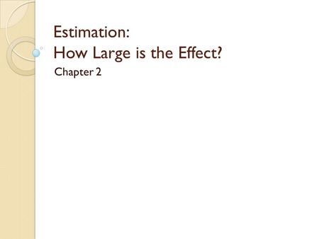 "Estimation: How Large is the Effect? Chapter 2. Chapter Overview So far, we can only say things like ◦ ""We have strong evidence that the long-run probability."
