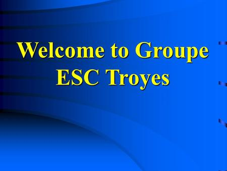 Welcome to Groupe ESC Troyes. Contents  Groupe ESC Troyes - Presentation - Programmes - Evolution  International Relations  International Relations.