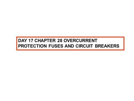 DAY 17 CHAPTER 28 OVERCURRENT PROTECTION FUSES AND CIRCUIT BREAKERS.