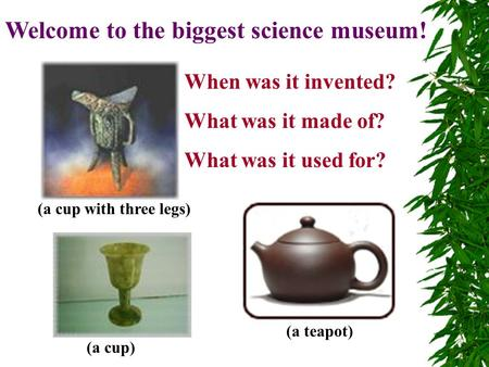 Welcome to the biggest science museum! When was it invented? What was it made of? What was it used for? (a cup with three legs) (a teapot) (a cup)
