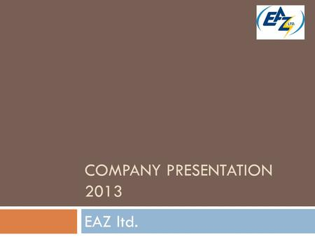 COMPANY PRESENTATION 2013 EAZ ltd.. Who we are  EAZ ltd. /Electrical equipment plant/ is established in the city of Perushtitsa 46 years ago.  The main.