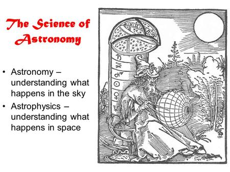 The Science of Astronomy Astronomy – understanding what happens in the sky Astrophysics – understanding what happens in space.