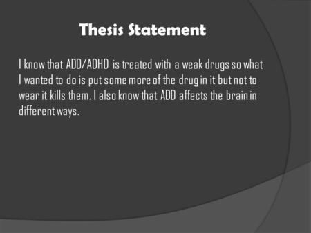 Thesis Statement I know that ADD/ADHD is treated with a weak drugs so what I wanted to do is put some more of the drug in it but not to wear it kills them.