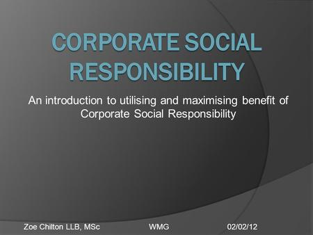 An introduction to utilising and maximising benefit of Corporate Social Responsibility Zoe Chilton LLB, MScWMG02/02/12.