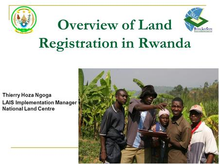 Overview of Land Registration in Rwanda Thierry Hoza Ngoga LAIS Implementation Manager National Land Centre.