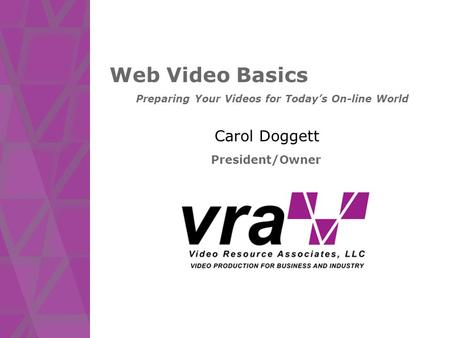 Web Video Basics Carol Doggett President/Owner Preparing Your Videos for Today's On-line World.