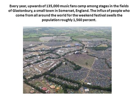 Every year, upwards of 135,000 music fans camp among stages in the fields of Glastonbury, a small town in Somerset, England. The influx of people who come.