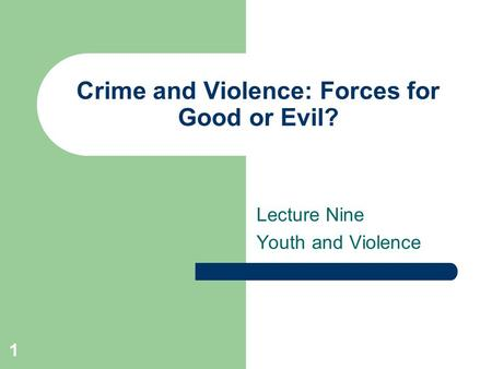 1 Crime and Violence: Forces for Good or Evil? Lecture Nine Youth and Violence.