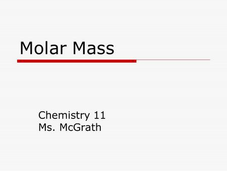 Molar Mass Chemistry 11 Ms. McGrath. Molar Mass Molar mass (M) is the mass of one mole (6.02 x 10 23 particles) of a substance numerically equal to the.