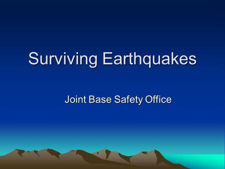Surviving Earthquakes Joint Base Safety Office. 27 TIPS TO HELP YOU SURVIVE.