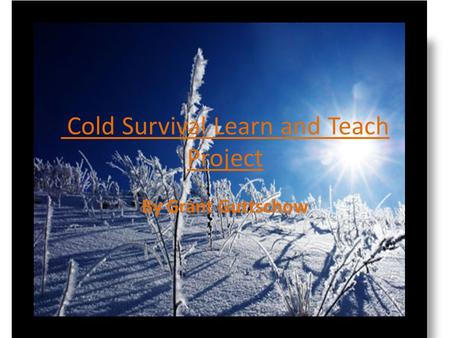 Cold Survival Learn and Teach Project By Grant Guttschow.