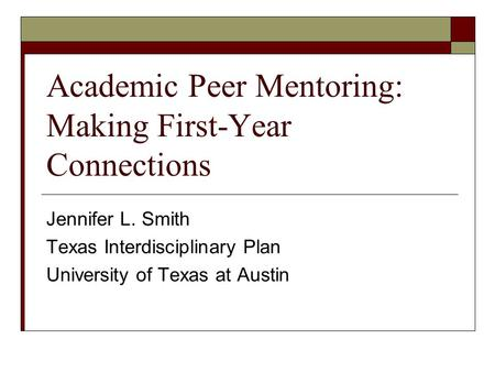Academic Peer Mentoring: Making First-Year Connections Jennifer L. Smith Texas Interdisciplinary Plan University of Texas at Austin.