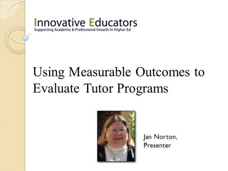 Using Measurable Outcomes to Evaluate Tutor Programs Jan Norton, Presenter.