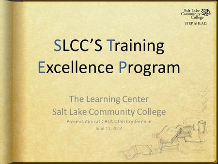 SLCC'S Training Excellence Program The Learning Center Salt Lake Community College Presentation at CRLA Utah Conference June 11, 2014.