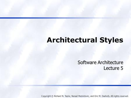 Copyright © Richard N. Taylor, Nenad Medvidovic, and Eric M. Dashofy. All rights reserved. Architectural Styles Software Architecture Lecture 5.