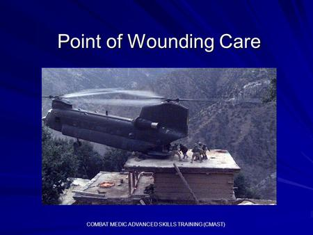 Point of Wounding Care COMBAT MEDIC ADVANCED SKILLS TRAINING (CMAST)