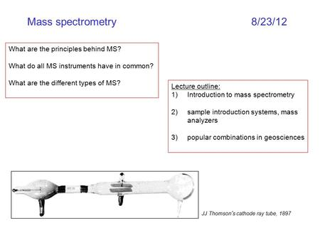 Mass spectrometry8/23/12 What are the principles behind MS? What do all MS instruments have in common? What are the different types of MS? Lecture outline: