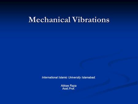 Mechanical Vibrations International Islamic University Islamabad. Abbas Raza Asst.Prof.
