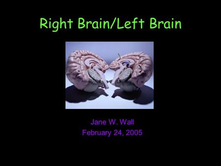 Right Brain/Left Brain Jane W. Wall February 24, 2005.
