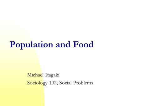 Population and Food Michael Itagaki Sociology 102, Social Problems.