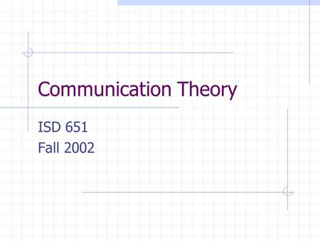 Communication Theory ISD 651 Fall 2002. Communications Theory The theory of how messages are communicated between two entities, including how messages.
