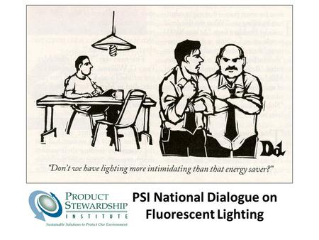 PSI National Dialogue on Fluorescent Lighting. © Product Stewardship Institute, Inc. Overall Dialogue Goal: Fluorescent Lighting Promote use of energy.