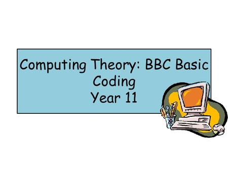 Computing Theory: BBC Basic Coding Year 11. Lesson Objective You will: Be able to define what BBC basic is Be able to annotate BBC basic code Be able.