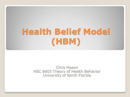 Health Belief Model (HBM) Chris Mason HSC 6603 Theory of Health Behavior University of North Florida.