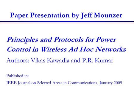 Paper Presentation by Jeff Mounzer Principles and Protocols for Power Control in Wireless Ad Hoc Networks Authors: Vikas Kawadia and P.R. Kumar Published.