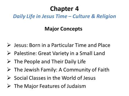 Chapter 4 Daily Life in Jesus Time – Culture & Religion Major Concepts  Jesus: Born in a Particular Time and Place  Palestine: Great Variety in a Small.