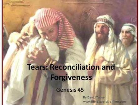Tears: Reconciliation and Forgiveness Genesis 45 By David Turner www.Biblestudies-online.com.