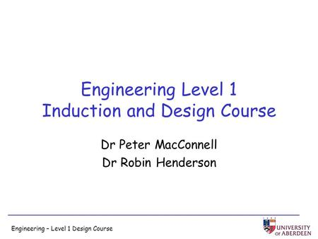 Engineering – Level 1 Design Course Engineering Level 1 Induction and Design Course Dr Peter MacConnell Dr Robin Henderson.