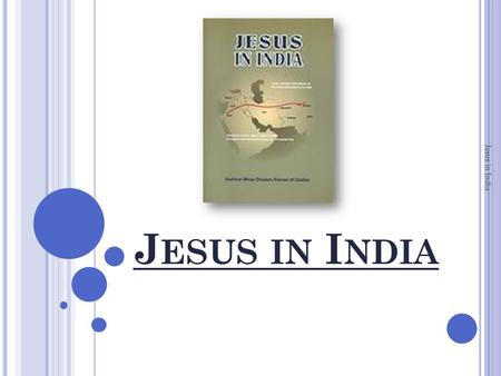 J ESUS IN I NDIA Jesus in India. J ESUS IN I NDIA Jesus in India is the English version of Masih Hindustan Mein, an Urdu treatise written by the Holy.