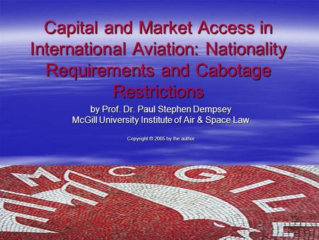 Capital and Market Access in International Aviation: Nationality Requirements and Cabotage Restrictions by Prof. Dr. Paul Stephen Dempsey McGill University.