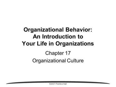 ©2007 Prentice Hall Organizational Behavior: An Introduction to Your Life in Organizations Chapter 17 Organizational Culture.